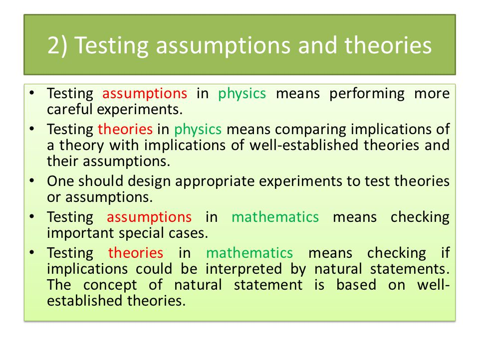 2) Testing assumptions and theories Testing assumptions in physics means performing more careful experiments. Testing theories in physics means compar