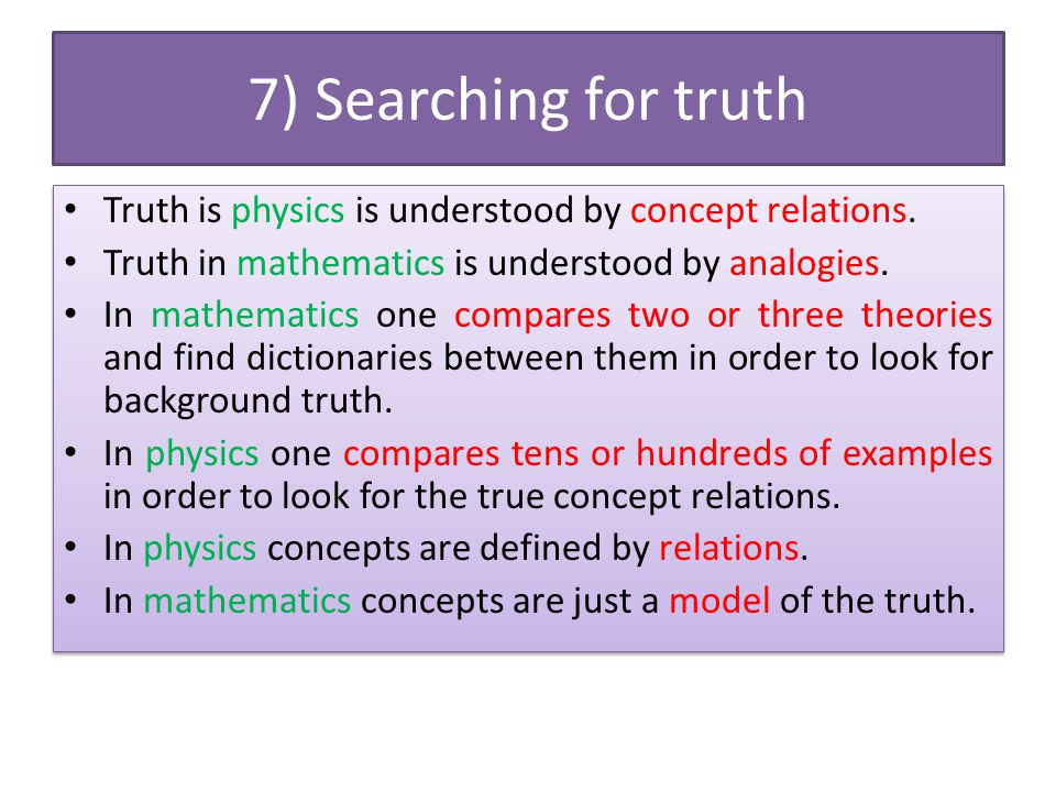 7) Searching for truth Truth is physics is understood by concept relations. Truth in mathematics is understood by analogies. In mathematics one compar