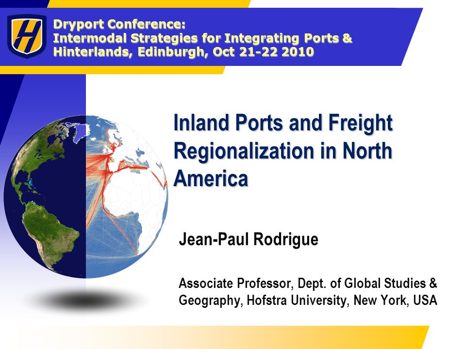 Dryport Conference: Intermodal Strategies for Integrating Ports & Hinterlands, Edinburgh, Oct 21-22 2010 Inland Ports and Freight Regionalization in N