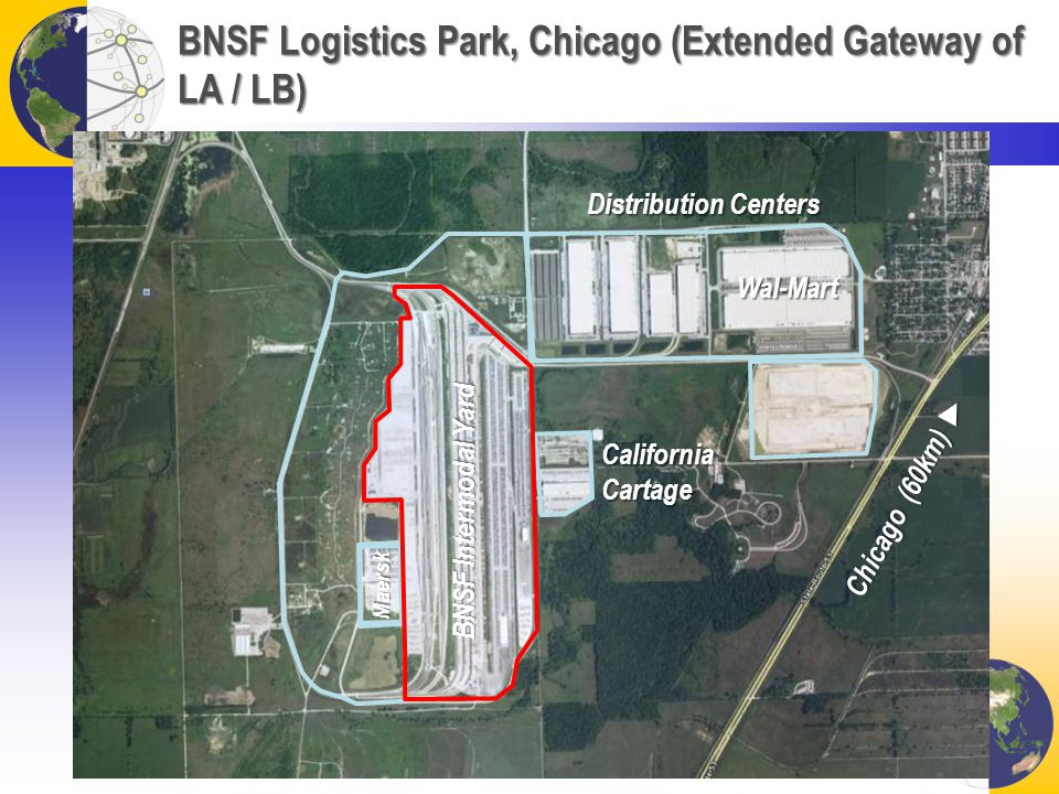 BNSF Logistics Park, Chicago (Extended Gateway of LA / LB) BNSF Intermodal Yard Distribution Centers Wal-Mart Maersk California Cartage Chicago (60km)