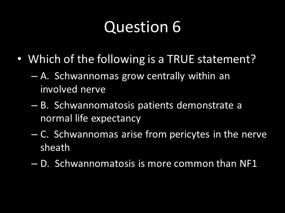 Question 6 Which of the following is a TRUE statement? – A. Schwannomas grow centrally within an involved nerve – B. Schwannomatosis patients demonstr