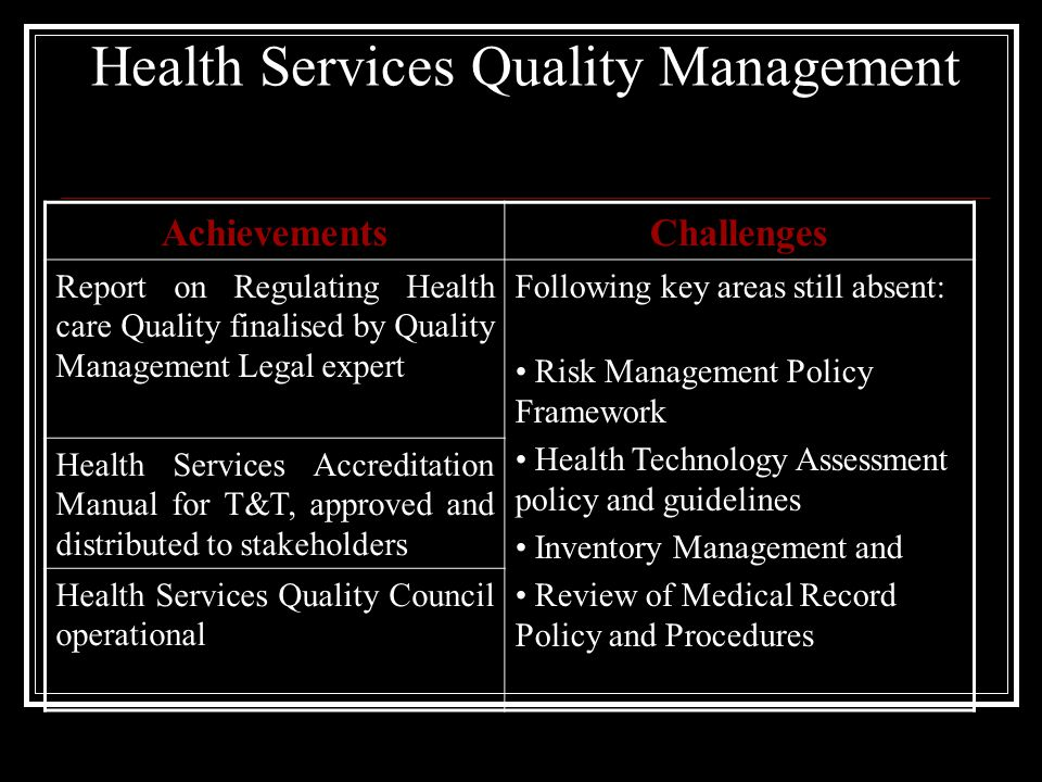 Health Services Quality Management AchievementsChallenges Report on Regulating Health care Quality finalised by Quality Management Legal expert Following key areas still absent: Risk Management Policy Framework Health Technology Assessment policy and guidelines Inventory Management and Review of Medical Record Policy and Procedures Health Services Accreditation Manual for T&T, approved and distributed to stakeholders Health Services Quality Council operational