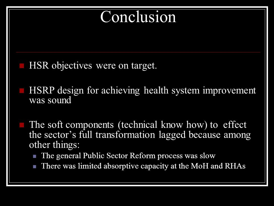 Conclusion HSR objectives were on target. HSRP design for achieving health system improvement was sound The soft components (technical know how) to ef