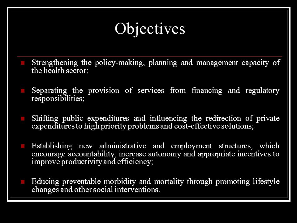Objectives Strengthening the policy-making, planning and management capacity of the health sector; Separating the provision of services from financing and regulatory responsibilities; Shifting public expenditures and influencing the redirection of private expenditures to high priority problems and cost-effective solutions; Establishing new administrative and employment structures, which encourage accountability, increase autonomy and appropriate incentives to improve productivity and efficiency; Educing preventable morbidity and mortality through promoting lifestyle changes and other social interventions.