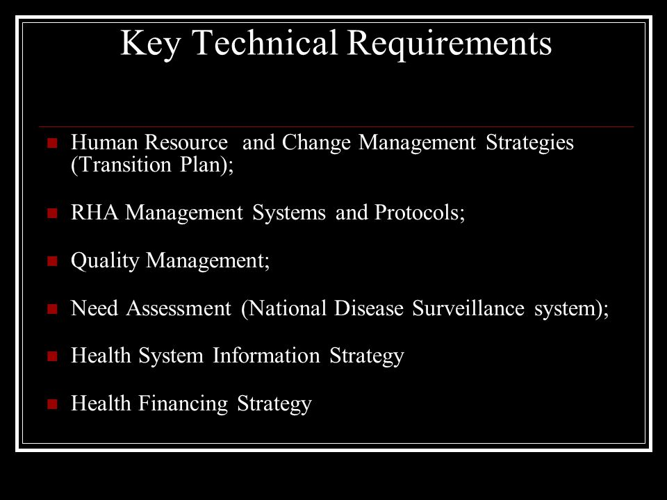 Key Technical Requirements Human Resource and Change Management Strategies (Transition Plan); RHA Management Systems and Protocols; Quality Management; Need Assessment (National Disease Surveillance system); Health System Information Strategy Health Financing Strategy