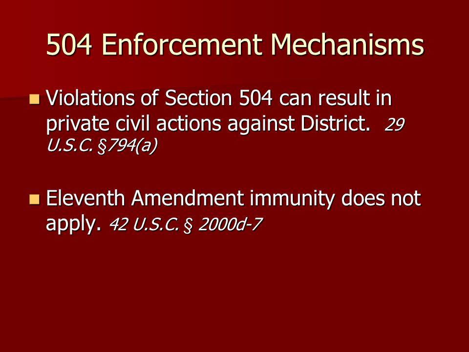 504 Enforcement Mechanisms Violations of Section 504 can result in private civil actions against District. 29 U.S.C. §794(a) Violations of Section 504