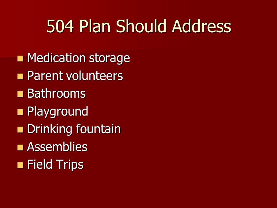 504 Plan Should Address Medication storage Medication storage Parent volunteers Parent volunteers Bathrooms Bathrooms Playground Playground Drinking f