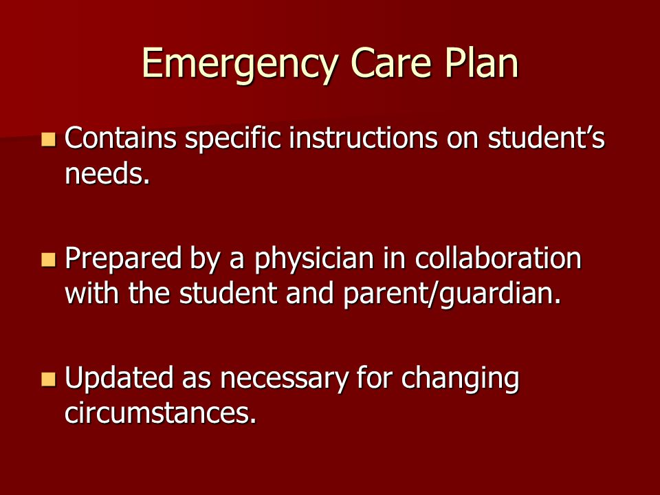 Emergency Care Plan Contains specific instructions on students needs. Contains specific instructions on students needs. Prepared by a physician in col