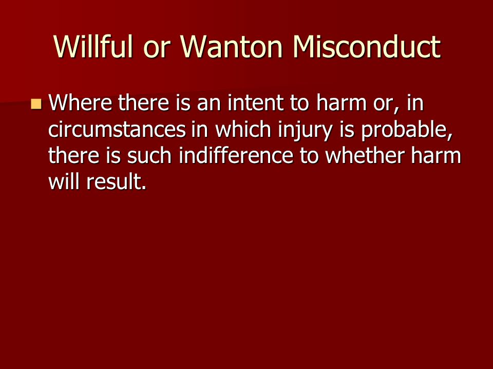 Willful or Wanton Misconduct Where there is an intent to harm or, in circumstances in which injury is probable, there is such indifference to whether