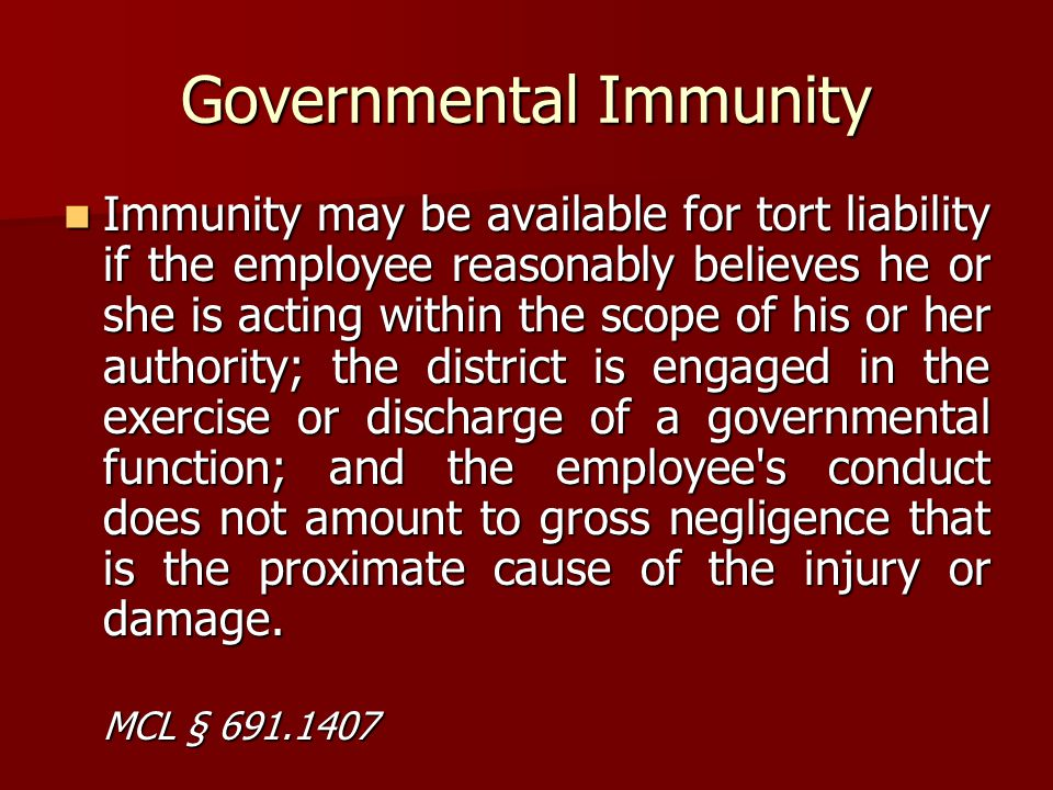 Governmental Immunity Immunity may be available for tort liability if the employee reasonably believes he or she is acting within the scope of his or
