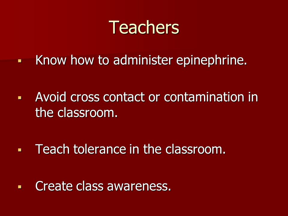 Teachers Know how to administer epinephrine. Know how to administer epinephrine. Avoid cross contact or contamination in the classroom. Avoid cross co