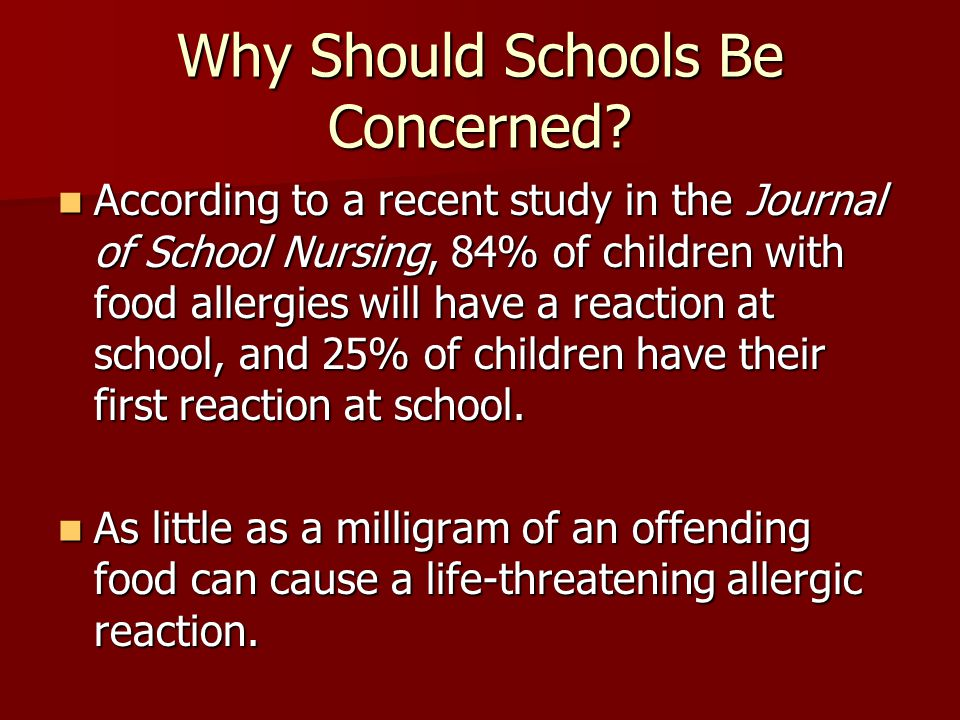Why Should Schools Be Concerned? According to a recent study in the Journal of School Nursing, 84% of children with food allergies will have a reactio
