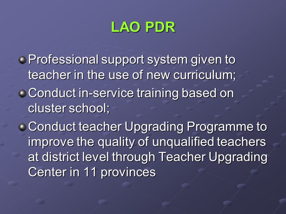 LAO PDR Professional support system given to teacher in the use of new curriculum; Conduct in-service training based on cluster school; Conduct teacher Upgrading Programme to improve the quality of unqualified teachers at district level through Teacher Upgrading Center in 11 provinces