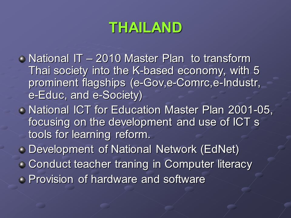 THAILAND National IT – 2010 Master Plan to transform Thai society into the K-based economy, with 5 prominent flagships (e-Gov,e-Comrc,e-Industr, e-Educ, and e-Society) National ICT for Education Master Plan 2001-05, focusing on the development and use of ICT s tools for learning reform.