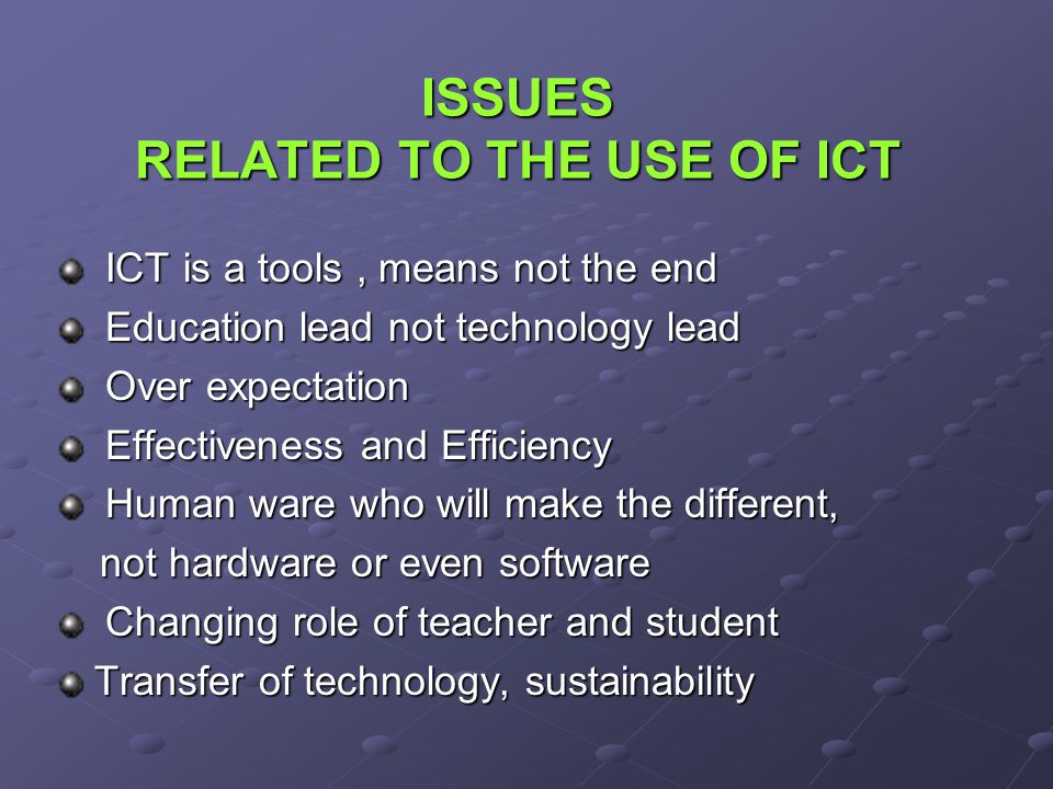 ISSUES RELATED TO THE USE OF ICT ICT is a tools, means not the end ICT is a tools, means not the end Education lead not technology lead Education lead not technology lead Over expectation Over expectation Effectiveness and Efficiency Effectiveness and Efficiency Human ware who will make the different, Human ware who will make the different, not hardware or even software not hardware or even software Changing role of teacher and student Changing role of teacher and student Transfer of technology, sustainability