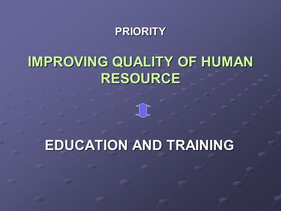 PRIORITY IMPROVING QUALITY OF HUMAN RESOURCE EDUCATION AND TRAINING