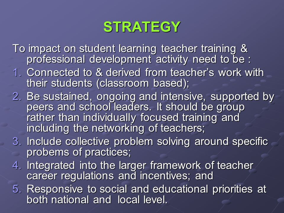 STRATEGY To impact on student learning teacher training & professional development activity need to be : 1.Connected to & derived from teachers work with their students (classroom based); 2.Be sustained, ongoing and intensive, supported by peers and school leaders.