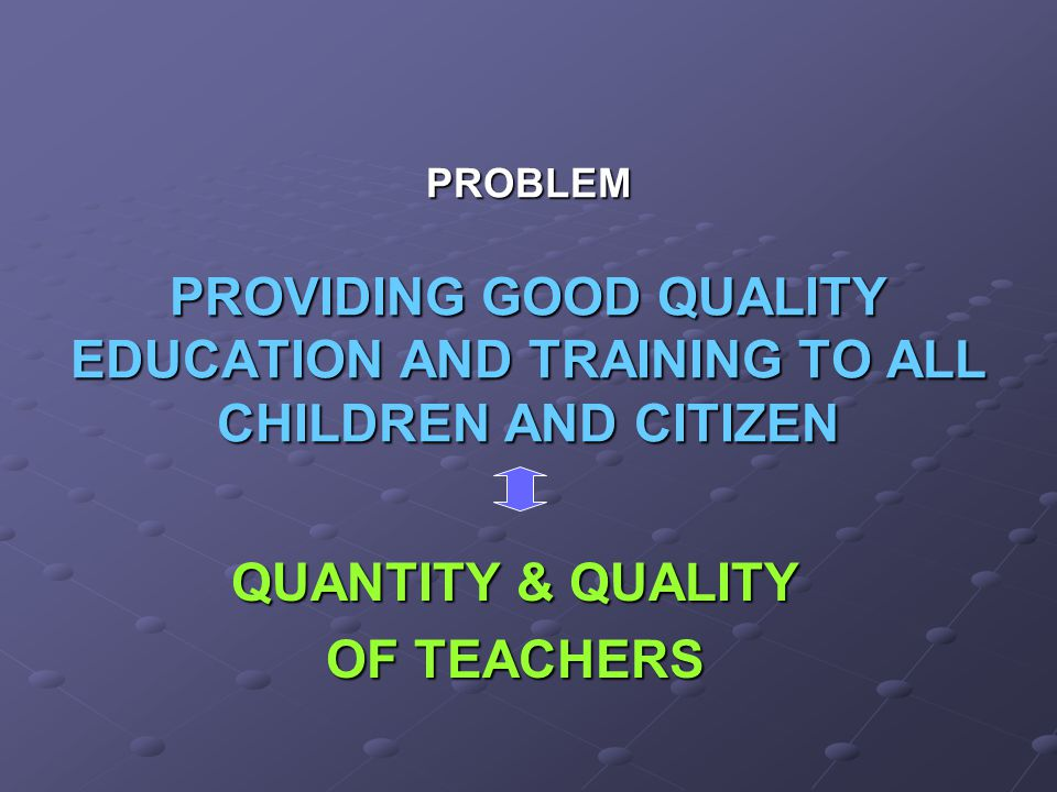 PROBLEM PROVIDING GOOD QUALITY EDUCATION AND TRAINING TO ALL CHILDREN AND CITIZEN QUANTITY & QUALITY OF TEACHERS
