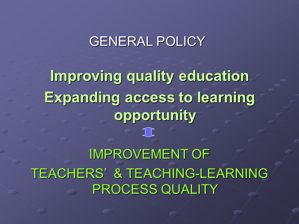 GENERAL POLICY Improving quality education Expanding access to learning opportunity IMPROVEMENT OF TEACHERS & TEACHING-LEARNING PROCESS QUALITY