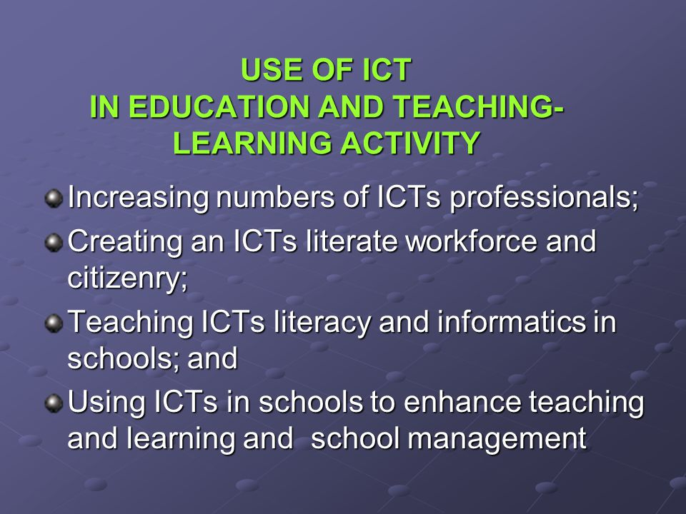 USE OF ICT IN EDUCATION AND TEACHING- LEARNING ACTIVITY Increasing numbers of ICTs professionals; Creating an ICTs literate workforce and citizenry; T