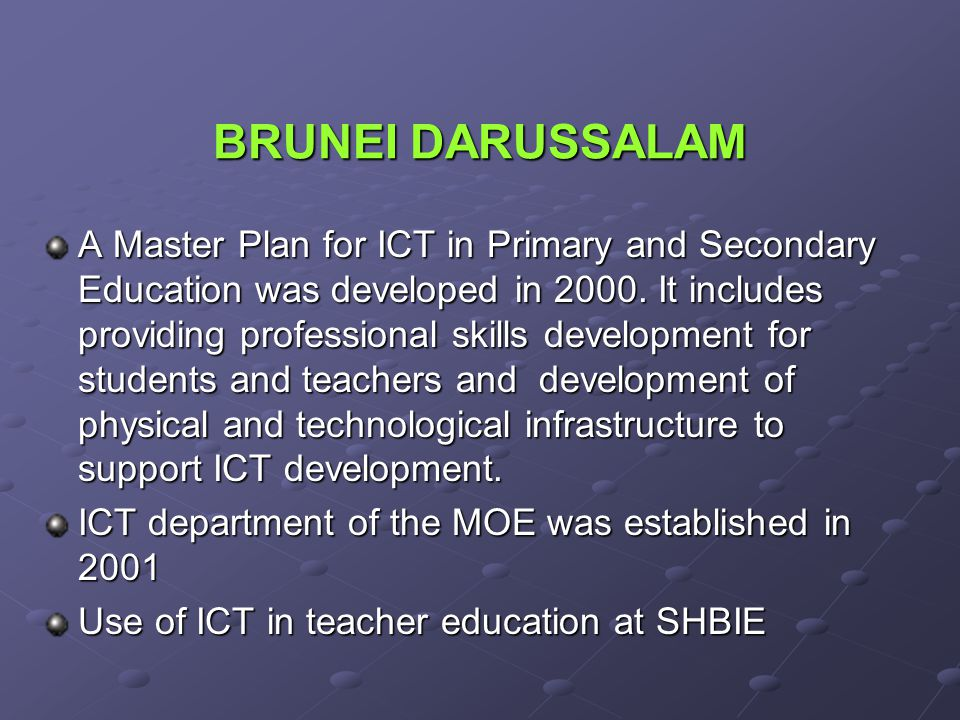 BRUNEI DARUSSALAM A Master Plan for ICT in Primary and Secondary Education was developed in 2000. It includes providing professional skills developmen