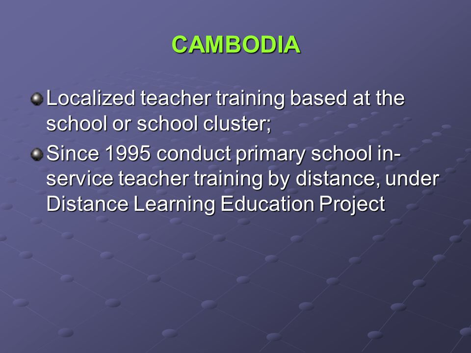 CAMBODIA Localized teacher training based at the school or school cluster; Since 1995 conduct primary school in- service teacher training by distance, under Distance Learning Education Project