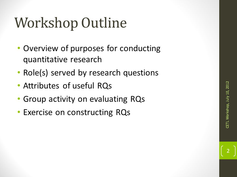 Other considerations when writing RQs Be careful about your choice of words Verbs such as improve, impact, affect, and predict imply certain types of research designs Think about how you plan to answer your research questions as you write them Consider the research design, measurement, and data analysis CETL Workshop, July 10, 2012 43