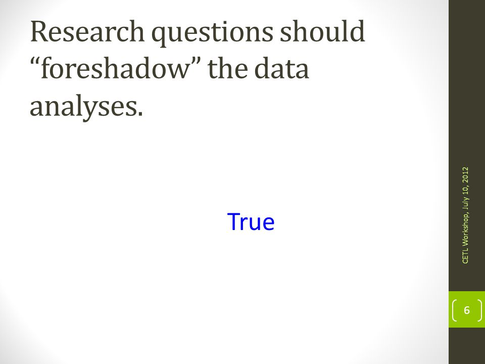 Research questions should be posed after data are collected. CETL Workshop, July 10, 2012 7 False