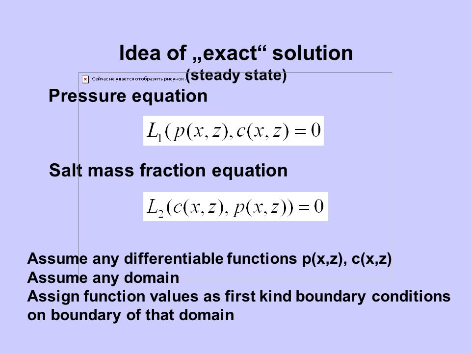 Idea of exact solution (steady state) Pressure equation Salt mass fraction equation Assume any differentiable functions p(x,z), c(x,z) Assume any doma
