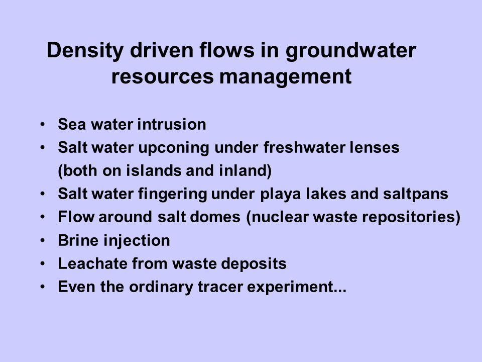 Density driven flows in groundwater resources management Sea water intrusion Salt water upconing under freshwater lenses (both on islands and inland)