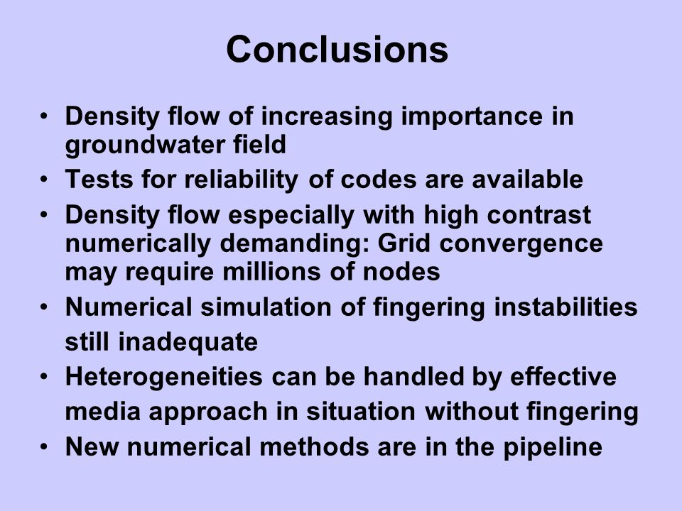 Conclusions Density flow of increasing importance in groundwater field Tests for reliability of codes are available Density flow especially with high