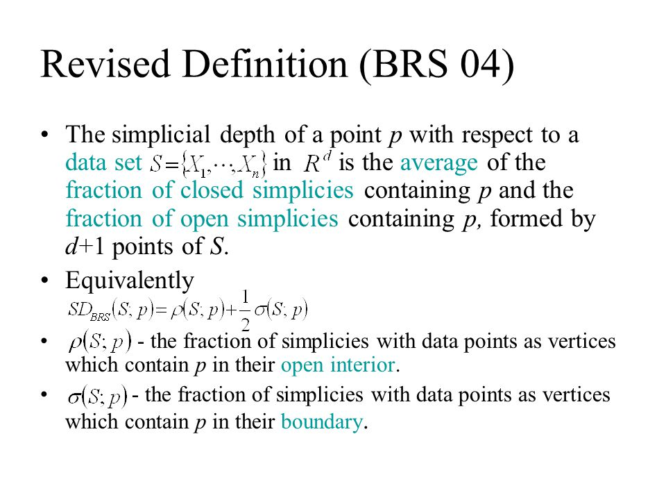Revised Definition (BRS 04) The simplicial depth of a point p with respect to a data set in is the average of the fraction of closed simplicies contai