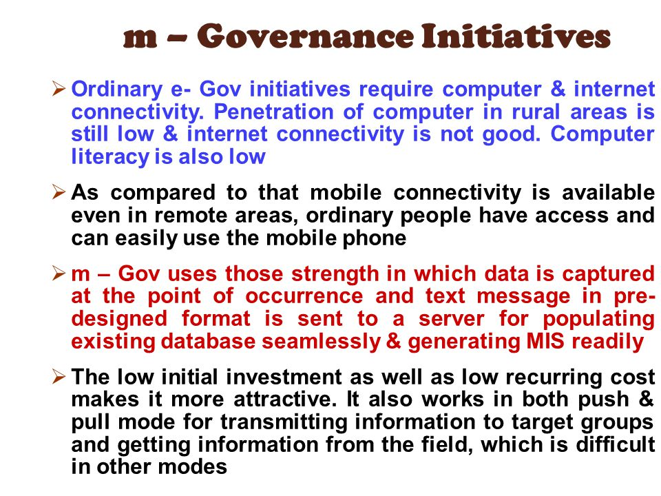 m – Governance Initiatives Ordinary e- Gov initiatives require computer & internet connectivity. Penetration of computer in rural areas is still low &