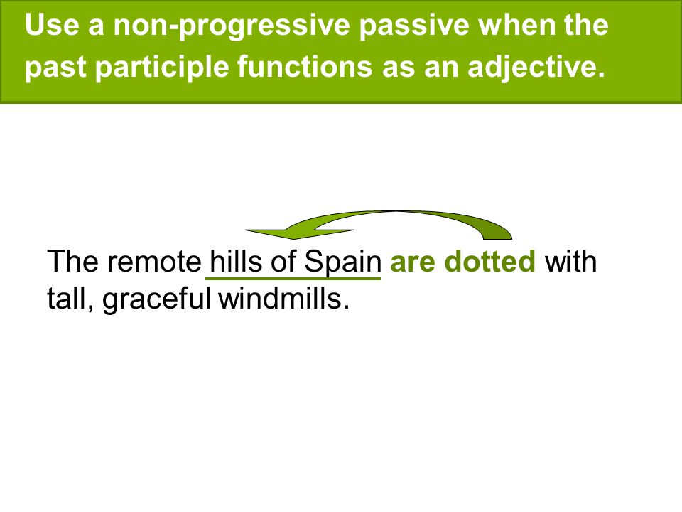 Use a non-progressive passive when the past participle functions as an adjective. The remote hills of Spain are dotted with tall, graceful windmills.