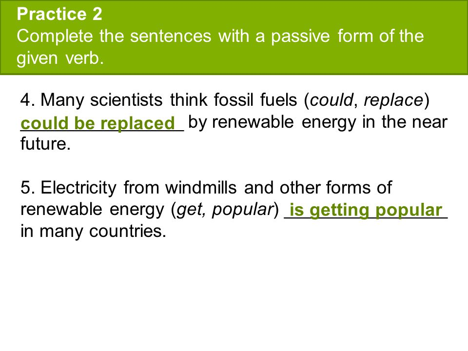 Practice 2 Complete the sentences with a passive form of the given verb. 4. Many scientists think fossil fuels (could, replace) ________________ by re
