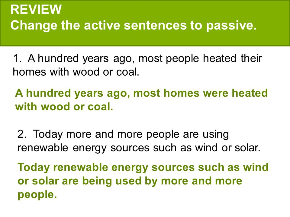 REVIEW Change the active sentences to passive. 1. A hundred years ago, most people heated their homes with wood or coal. 2. Today more and more people