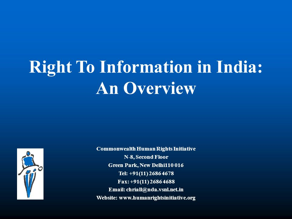 Right To Information in India: An Overview Commonwealth Human Rights Initiative N-8, Second Floor Green Park, New Delhi110 016 Tel: +91(11) 2686 4678 Fax: +91(11) 2686 4688 Email: chriall@nda.vsnl.net.in Website: www.humanrightsinitiative.org