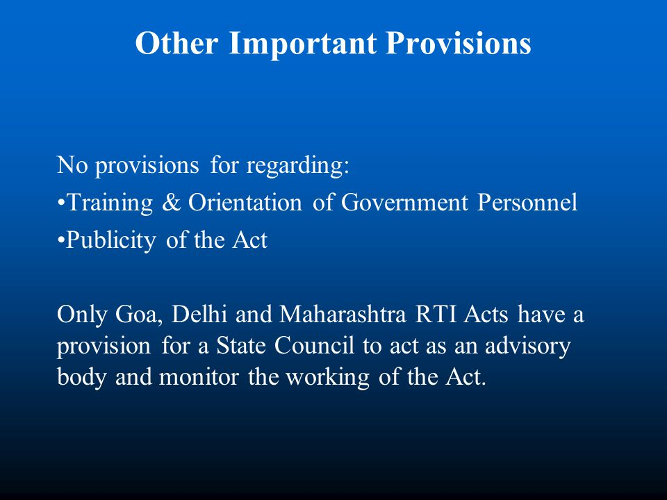 Other Important Provisions No provisions for regarding: Training & Orientation of Government Personnel Publicity of the Act Only Goa, Delhi and Maharashtra RTI Acts have a provision for a State Council to act as an advisory body and monitor the working of the Act.