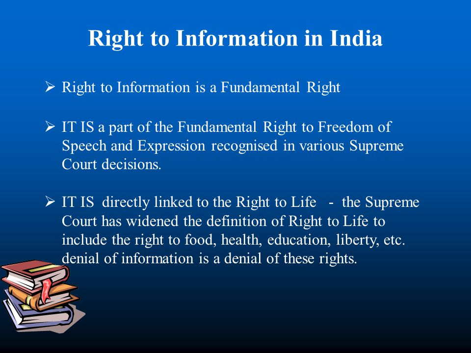 Right to Information in India Right to Information is a Fundamental Right IT IS a part of the Fundamental Right to Freedom of Speech and Expression recognised in various Supreme Court decisions.
