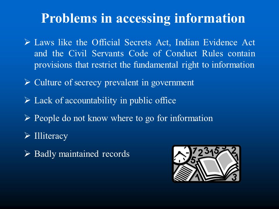 Problems in accessing information Laws like the Official Secrets Act, Indian Evidence Act and the Civil Servants Code of Conduct Rules contain provisions that restrict the fundamental right to information Culture of secrecy prevalent in government Lack of accountability in public office People do not know where to go for information Illiteracy Badly maintained records