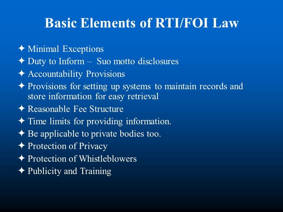 Basic Elements of RTI/FOI Law Minimal Exceptions Duty to Inform – Suo motto disclosures Accountability Provisions Provisions for setting up systems to