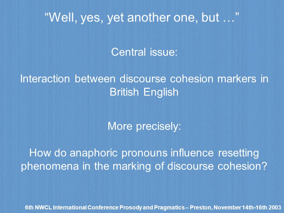 Well, yes, yet another one, but … 6th NWCL International Conference Prosody and Pragmatics – Preston, November 14th-16th 2003 Central issue: Interacti