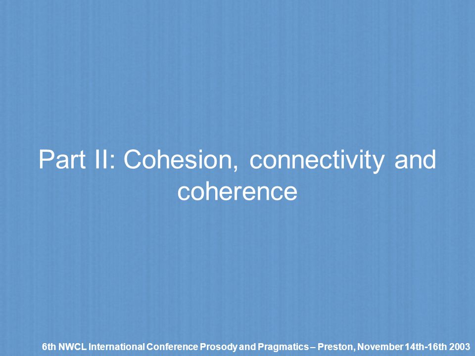 Part II: Cohesion, connectivity and coherence 6th NWCL International Conference Prosody and Pragmatics – Preston, November 14th-16th 2003