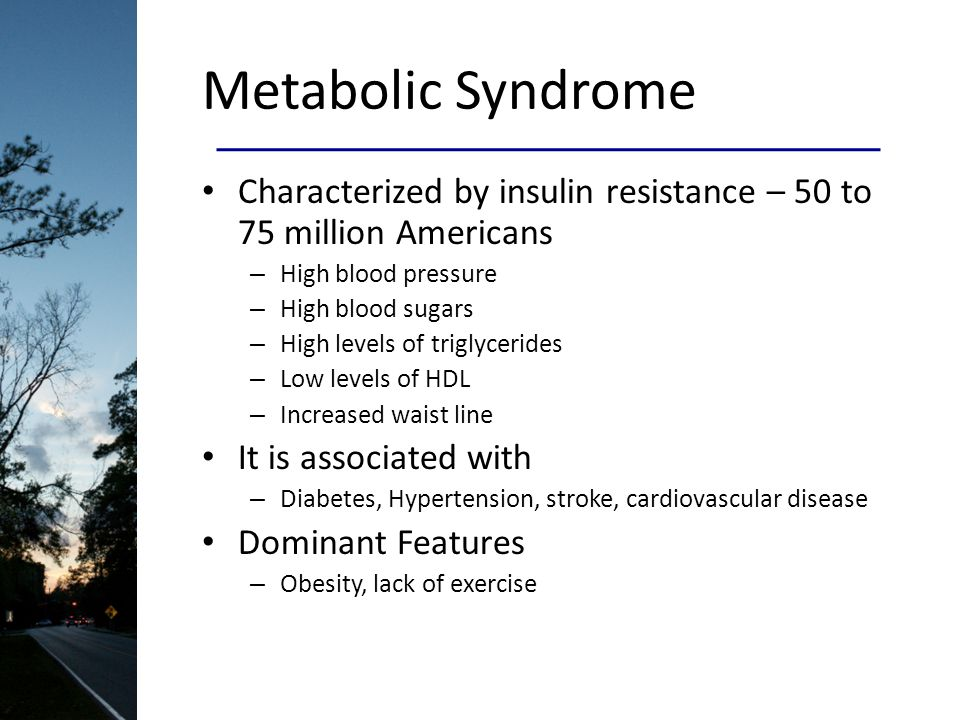 Metabolic Syndrome Characterized by insulin resistance – 50 to 75 million Americans – High blood pressure – High blood sugars – High levels of triglycerides – Low levels of HDL – Increased waist line It is associated with – Diabetes, Hypertension, stroke, cardiovascular disease Dominant Features – Obesity, lack of exercise