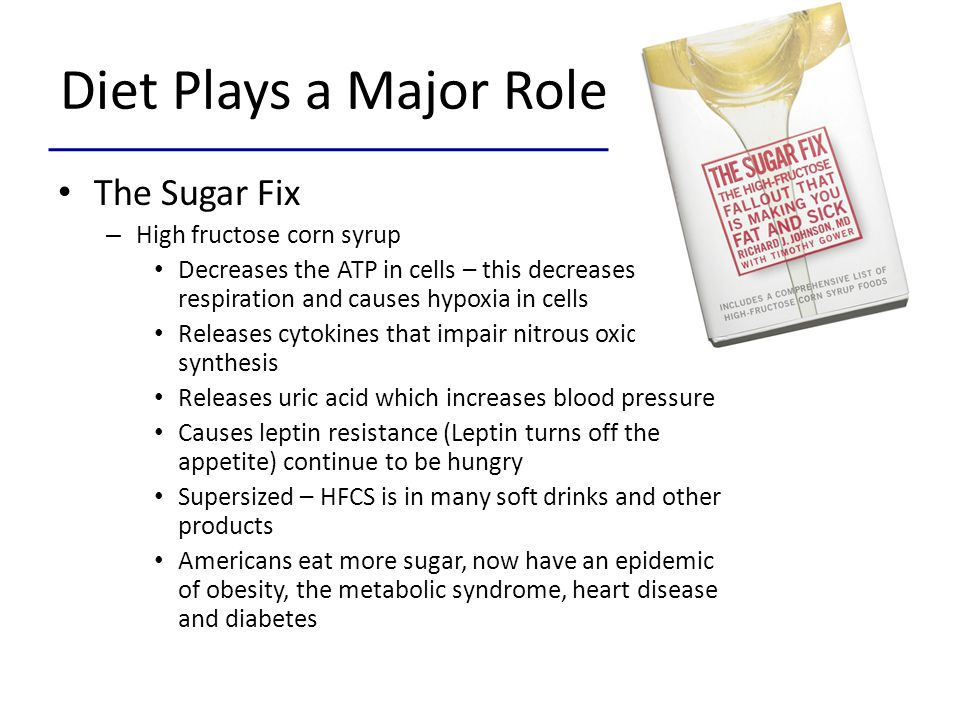 Diet Plays a Major Role The Sugar Fix – High fructose corn syrup Decreases the ATP in cells – this decreases cell respiration and causes hypoxia in ce