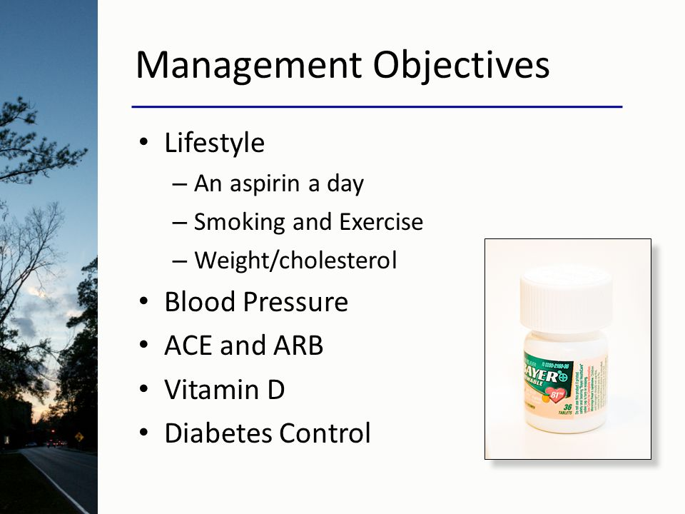 Management Objectives Lifestyle – An aspirin a day – Smoking and Exercise – Weight/cholesterol Blood Pressure ACE and ARB Vitamin D Diabetes Control