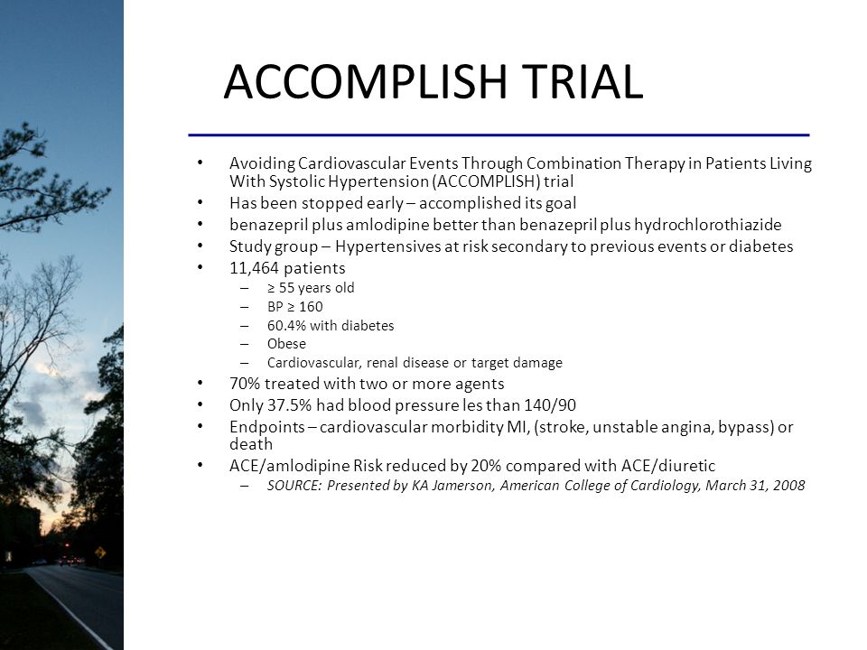 ACCOMPLISH TRIAL Avoiding Cardiovascular Events Through Combination Therapy in Patients Living With Systolic Hypertension (ACCOMPLISH) trial Has been stopped early – accomplished its goal benazepril plus amlodipine better than benazepril plus hydrochlorothiazide Study group – Hypertensives at risk secondary to previous events or diabetes 11,464 patients – 55 years old – BP 160 – 60.4% with diabetes – Obese – Cardiovascular, renal disease or target damage 70% treated with two or more agents Only 37.5% had blood pressure les than 140/90 Endpoints – cardiovascular morbidity MI, (stroke, unstable angina, bypass) or death ACE/amlodipine Risk reduced by 20% compared with ACE/diuretic – SOURCE: Presented by KA Jamerson, American College of Cardiology, March 31, 2008