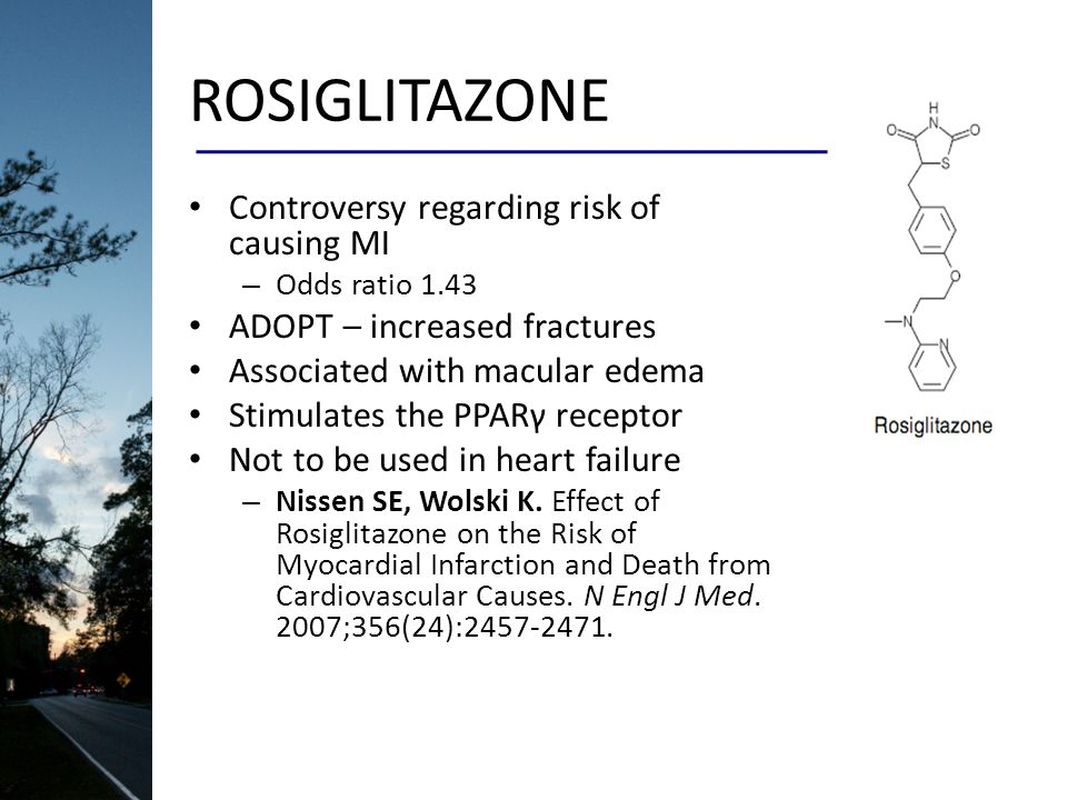 ROSIGLITAZONE Controversy regarding risk of causing MI – Odds ratio 1.43 ADOPT – increased fractures Associated with macular edema Stimulates the PPARγ receptor Not to be used in heart failure – Nissen SE, Wolski K.