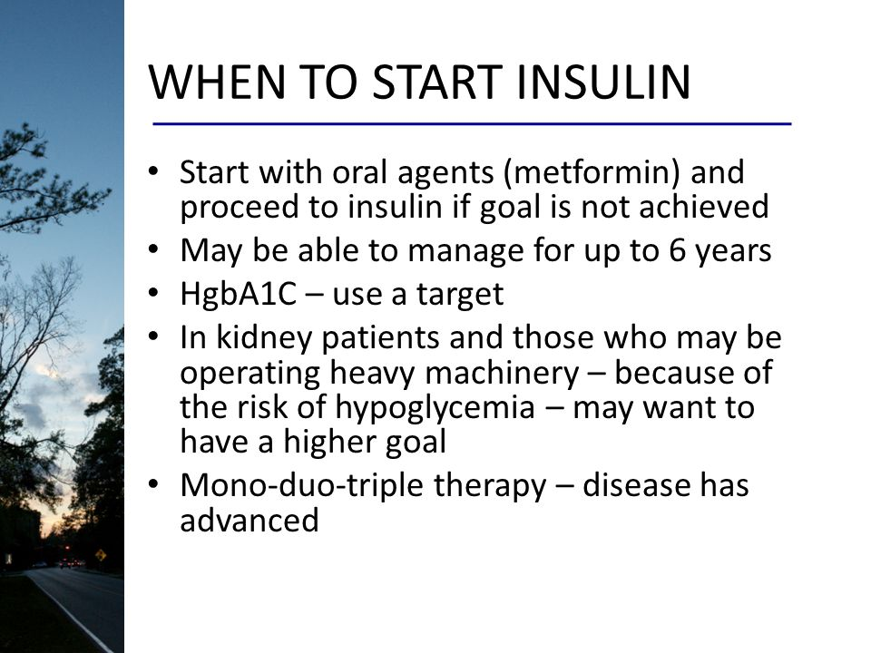 WHEN TO START INSULIN Start with oral agents (metformin) and proceed to insulin if goal is not achieved May be able to manage for up to 6 years HgbA1C