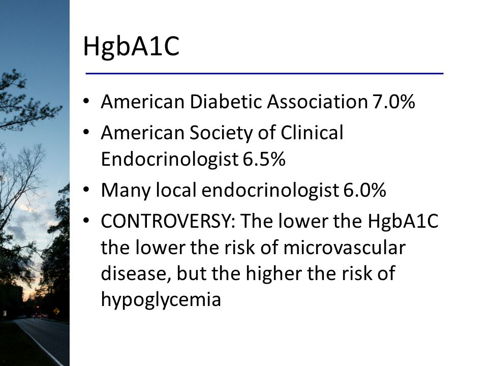 HgbA1C American Diabetic Association 7.0% American Society of Clinical Endocrinologist 6.5% Many local endocrinologist 6.0% CONTROVERSY: The lower the HgbA1C the lower the risk of microvascular disease, but the higher the risk of hypoglycemia